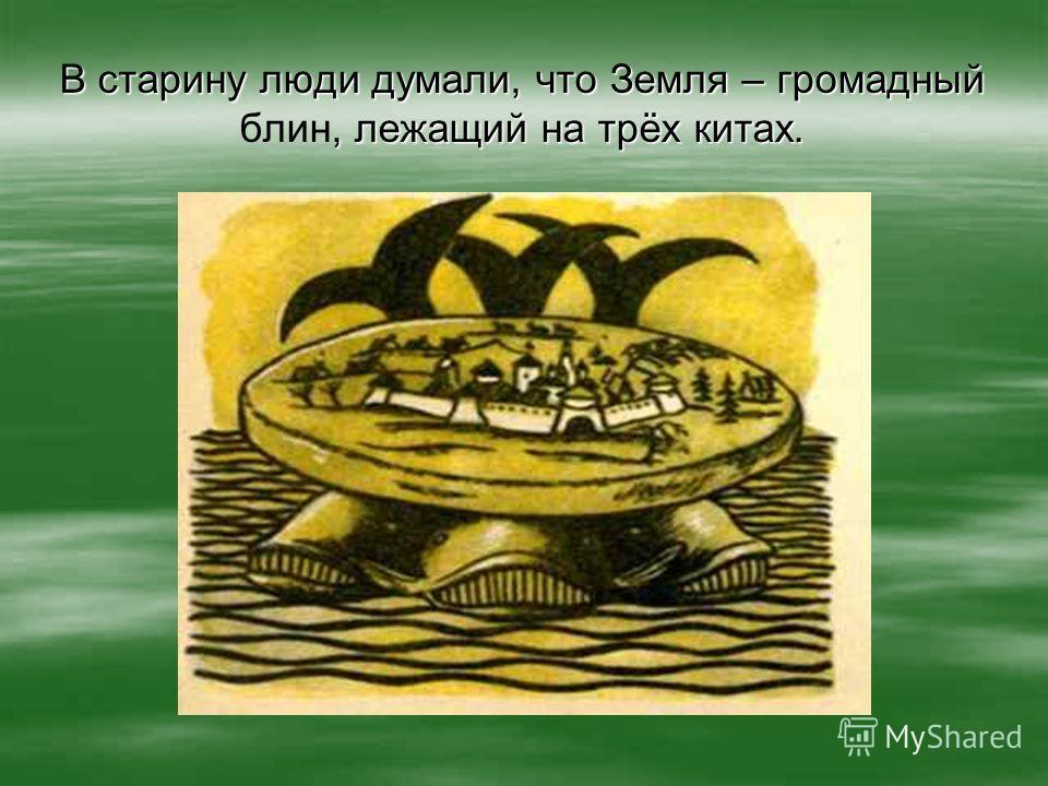 В старину люди думали, что Земля – громадный, лежащий на трёх китах. В старину люди думали, что Земля – громадный блин, лежащий на трёх китах.