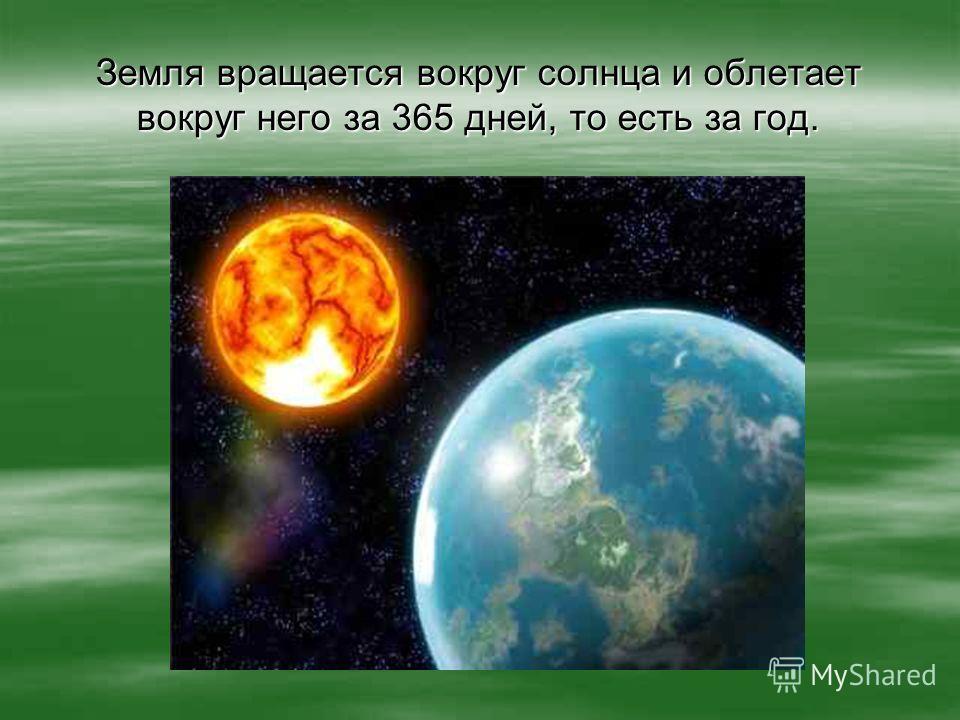 Земля вращается вокруг солнца и облетает вокруг него за 365 дней, то есть за год.