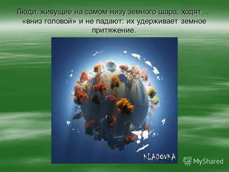 Люди, живущие на самом низу земного шара, ходят … «вниз головой» и не падают: их удерживает земное притяжение.