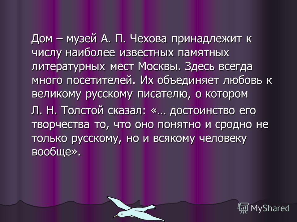 Дом – музей А. П. Чехова принадлежит к числу наиболее известных памятных литературных мест Москвы. Здесь всегда много посетителей. Их объединяет любовь к великому русскому писателю, о котором Дом – музей А. П. Чехова принадлежит к числу наиболее изве