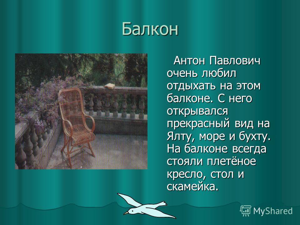 Балкон Антон Павлович очень любил отдыхать на этом балконе. С него открывался прекрасный вид на Ялту, море и бухту. На балконе всегда стояли плетёное кресло, стол и скамейка. Антон Павлович очень любил отдыхать на этом балконе. С него открывался прек