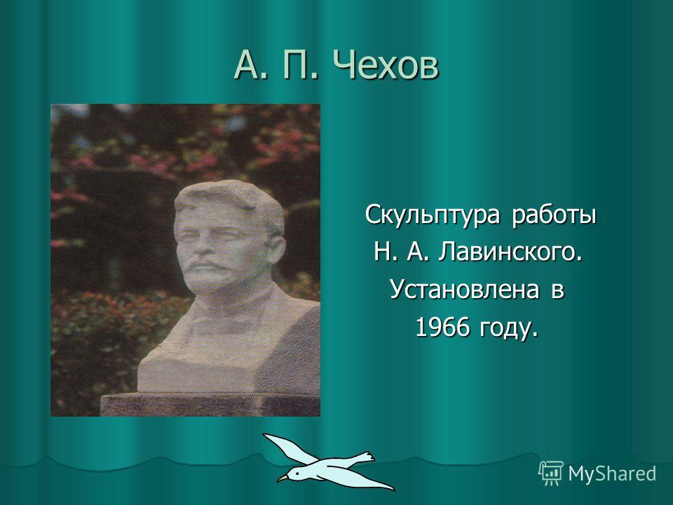 А. П. Чехов Скульптура работы Скульптура работы Н. А. Лавинского. Н. А. Лавинского. Установлена в Установлена в 1966 году. 1966 году.