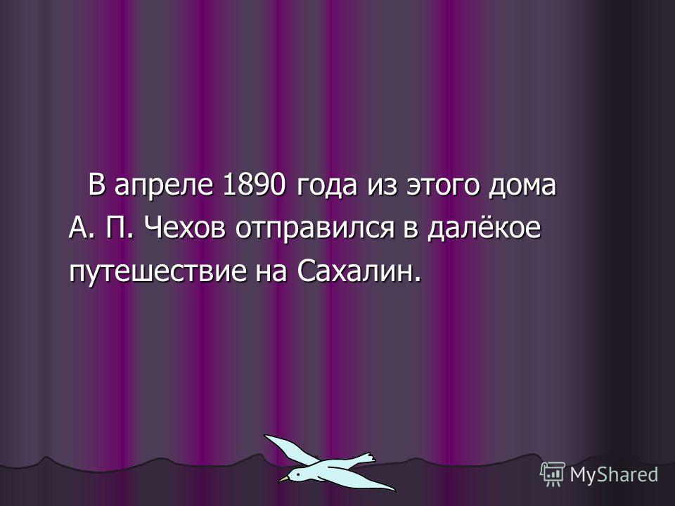 В апреле 1890 года из этого дома В апреле 1890 года из этого дома А. П. Чехов отправился в далёкое А. П. Чехов отправился в далёкое путешествие на Сахалин. путешествие на Сахалин.