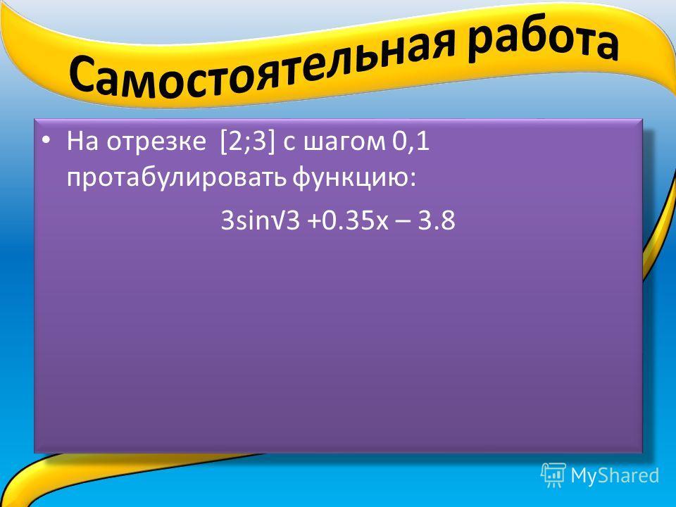 На отрезке [2;3] с шагом 0,1 протабулировать функцию: 3sin3 +0.35x – 3.8 На отрезке [2;3] с шагом 0,1 протабулировать функцию: 3sin3 +0.35x – 3.8
