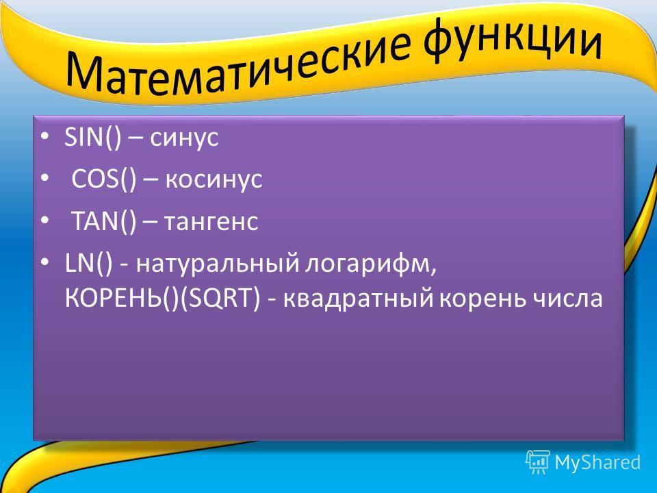 SIN() – синус COS() – косинус TAN() – тангенс LN() - натуральный логарифм, КОРЕНЬ()(SQRТ) - квадратный корень числа SIN() – синус COS() – косинус TAN() – тангенс LN() - натуральный логарифм, КОРЕНЬ()(SQRТ) - квадратный корень числа