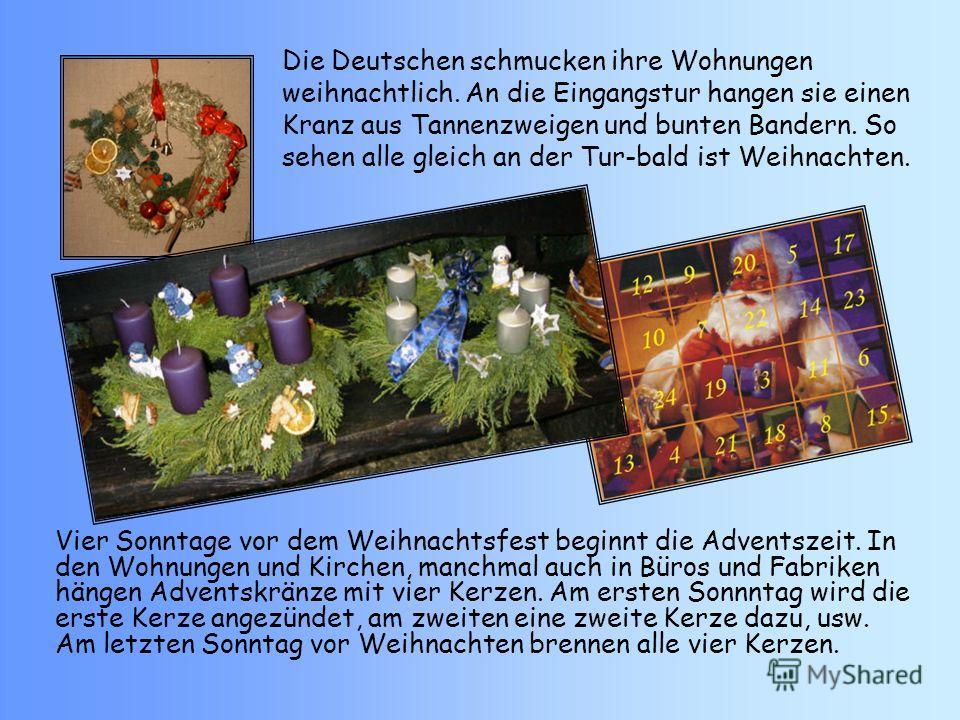 Die Deutschen schmucken ihre Wohnungen weihnachtlich. An die Eingangstur hangen sie einen Kranz aus Tannenzweigen und bunten Bandern. So sehen alle gleich an der Tur-bald ist Weihnachten. Vier Sonntage vor dem Weihnachtsfest beginnt die Adventszeit.