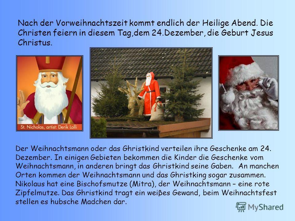Nach der Vorweihnachtszeit kommt endlich der Heilige Abend. Die Christen feiern in diesem Tag,dem 24.Dezember, die Geburt Jesus Christus. Der Weihnachtsmann oder das Ghristkind verteilen ihre Geschenke am 24. Dezember. In einigen Gebieten bekommen di