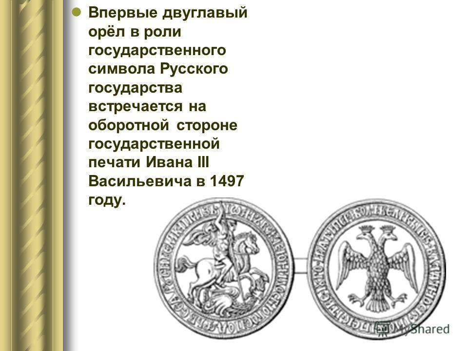 Впервые двуглавый орёл в роли государственного символа Русского государства встречается на оборотной стороне государственной печати Ивана III Васильевича в 1497 году.