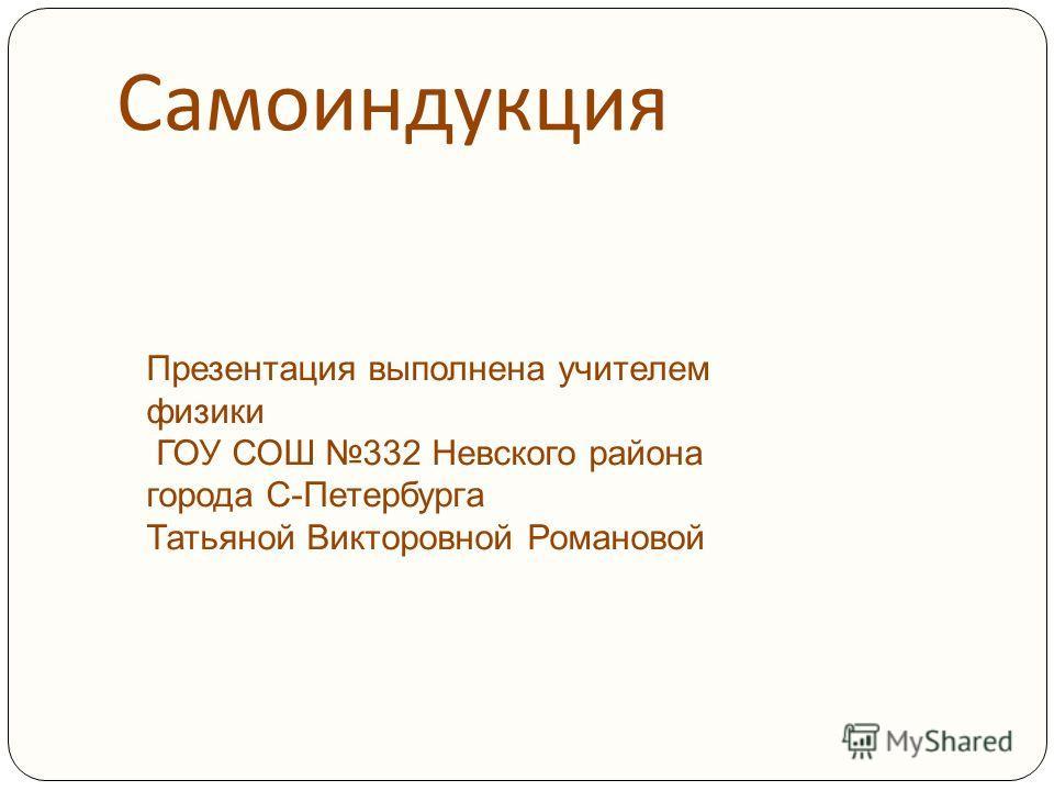 Самоиндукция Презентация выполнена учителем физики ГОУ СОШ 332 Невского района города С-Петербурга Татьяной Викторовной Романовой