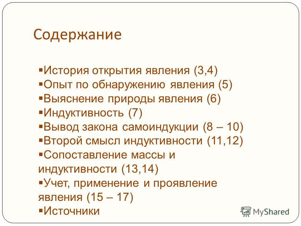 Содержание История открытия явления (3,4) Опыт по обнаружению явления (5) Выяснение природы явления (6) Индуктивность (7) Вывод закона самоиндукции (8 – 10) Второй смысл индуктивности (11,12) Сопоставление массы и индуктивности (13,14) Учет, применен