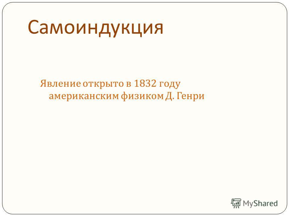 Явление открыто в 1832 году американским физиком Д. Генри
