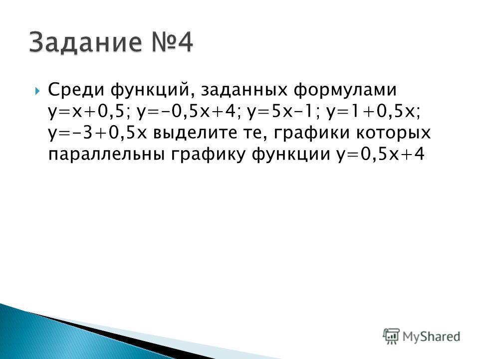 Среди функций, заданных формулами y=x+0,5; y=-0,5x+4; y=5x-1; y=1+0,5x; y=-3+0,5x выделите те, графики которых параллельны графику функции y=0,5x+4