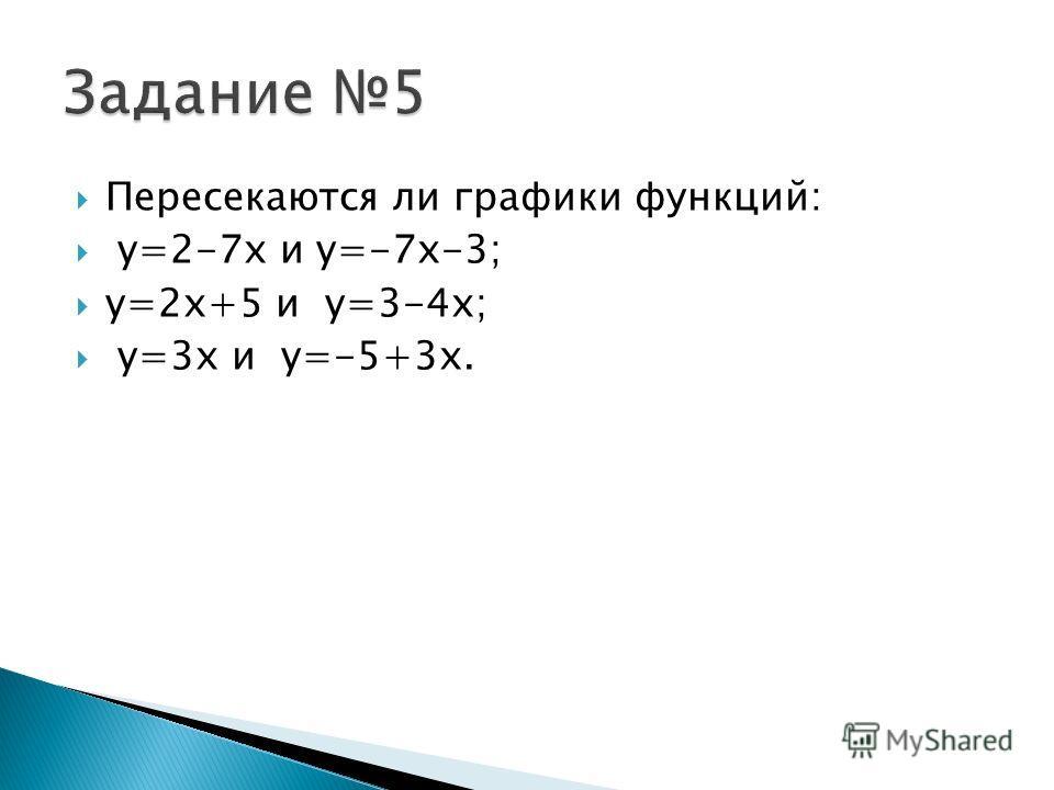 Пересекаются ли графики функций: y=2-7x и y=-7x-3; y=2x+5 и y=3-4x; y=3x и y=-5+3x.