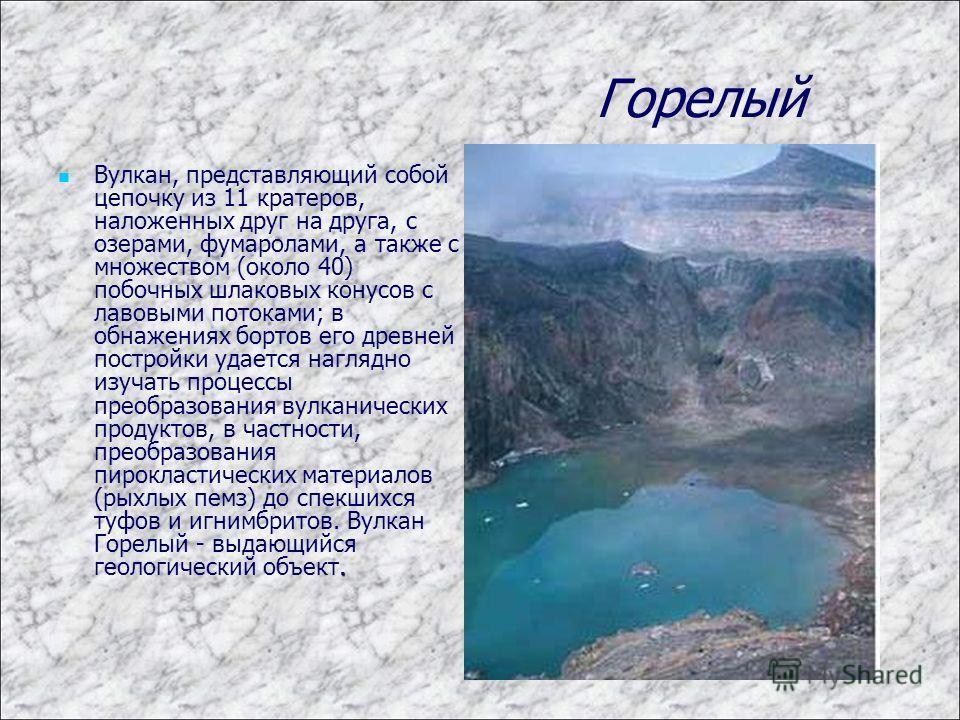 Горелый. Вулкан, представляющий собой цепочку из 11 кратеров, наложенных друг на друга, с озерами, фумаролами, а также с множеством (около 40) побочных шлаковых конусов с лавовыми потоками; в обнажениях бортов его древней постройки удается наглядно и