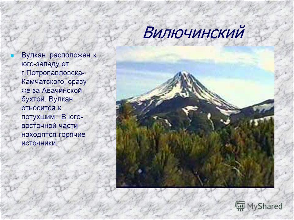 Вилючинский Вулкан расположен к юго-западу от г.Петропавловска- Камчатского, сразу же за Авачинской бухтой. Вулкан относится к потухшим. В юго- восточной части находятся горячие источники.