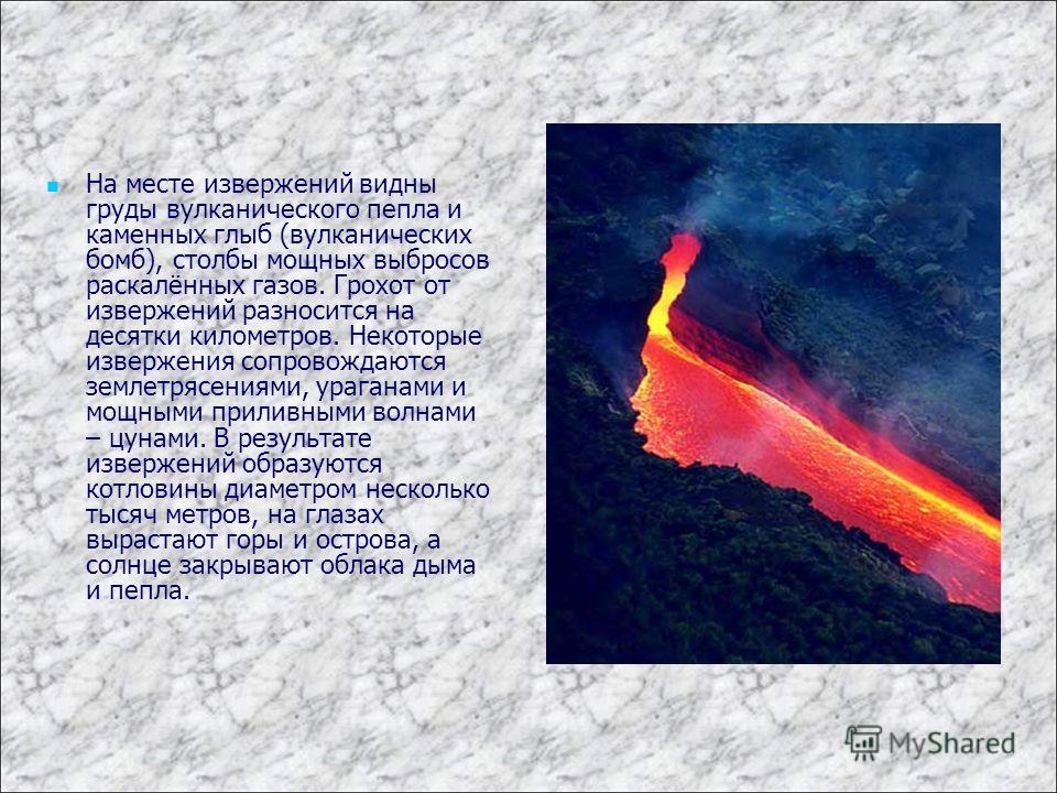 На месте извержений видны груды вулканического пепла и каменных глыб (вулканических бомб), столбы мощных выбросов раскалённых газов. Грохот от извержений разносится на десятки километров. Некоторые извержения сопровождаются землетрясениями, ураганами