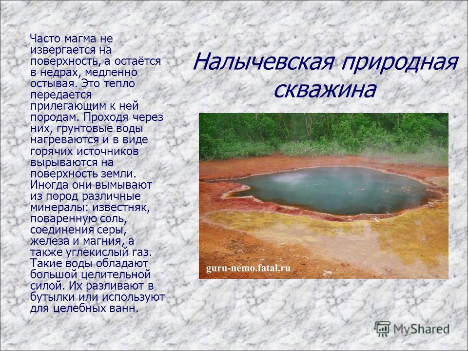 Часто магма не извергается на поверхность, а остаётся в недрах, медленно остывая. Это тепло передается прилегающим к ней породам. Проходя через них, грунтовые воды нагреваются и в виде горячих источников вырываются на поверхность земли. Иногда они вы