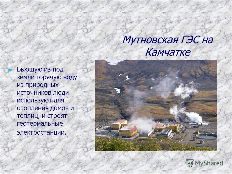 Бьющую из под земли горячую воду из природных источников люди используют для отопления домов и теплиц, и строят геотермальные электростанции. Мутновская ГЭС на Камчатке