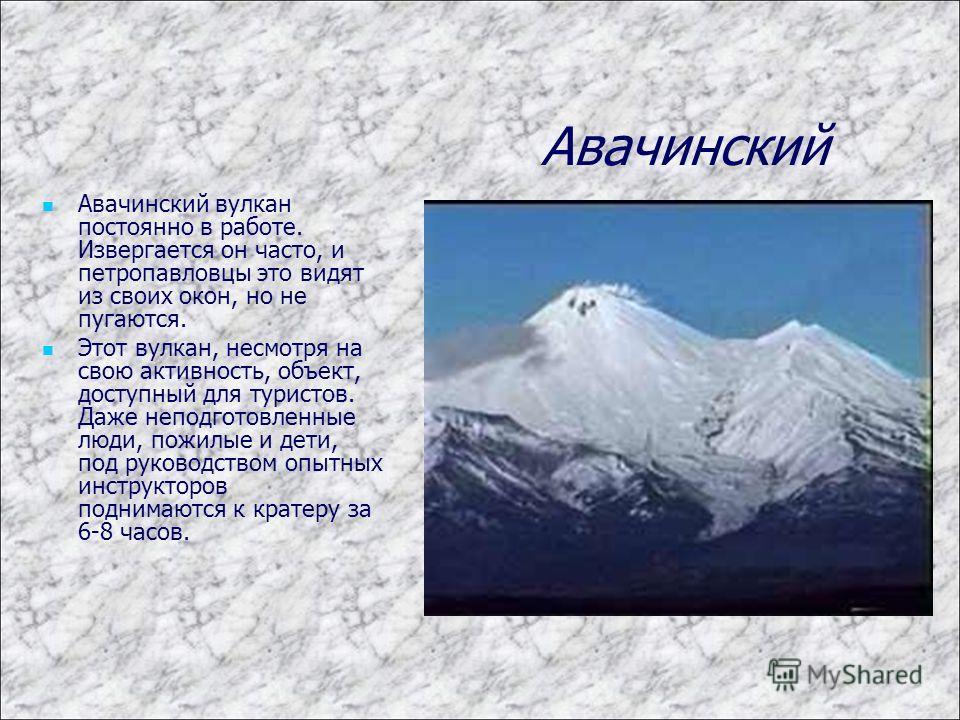Авачинский Авачинский вулкан постоянно в работе. Извергается он часто, и петропавловцы это видят из своих окон, но не пугаются. Этот вулкан, несмотря на свою активность, объект, доступный для туристов. Даже неподготовленные люди, пожилые и дети, под