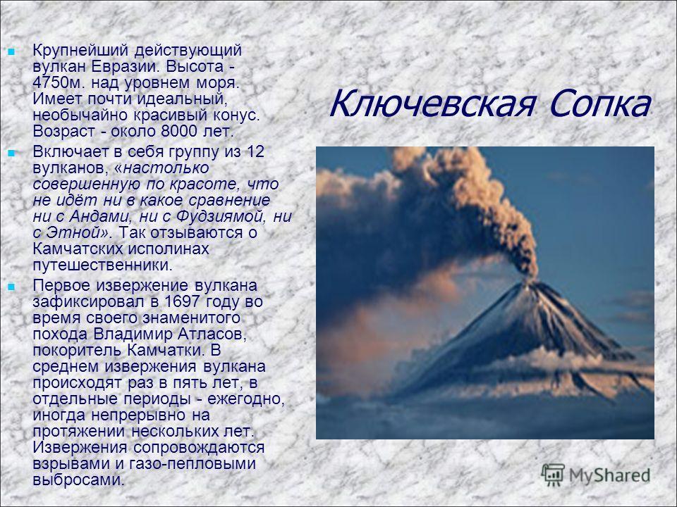 Ключевская Сопка Крупнейший действующий вулкан Евразии. Высота - 4750м. над уровнем моря. Имеет почти идеальный, необычайно красивый конус. Возраст - около 8000 лет. Включает в себя группу из 12 вулканов, «настолько совершенную по красоте, что не идё