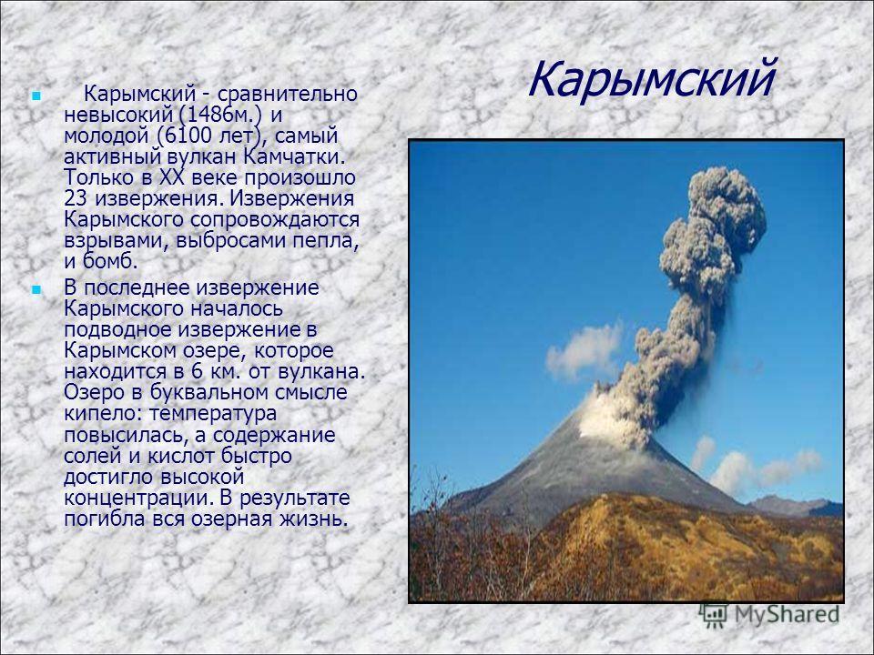 Карымский Карымский - сравнительно невысокий (1486м.) и молодой (6100 лет), самый активный вулкан Камчатки. Только в XX веке произошло 23 извержения. Извержения Карымского сопровождаются взрывами, выбросами пепла, и бомб. В последнее извержение Карым