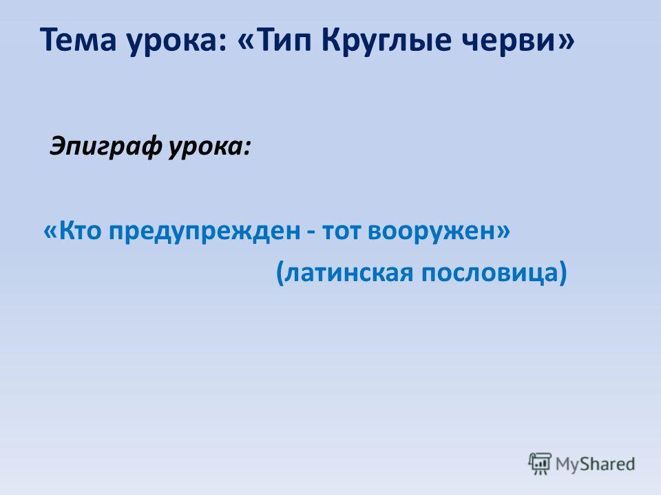 Тема урока: «Тип Круглые черви» Эпиграф урока: «Кто предупрежден - тот вооружен» (латинская пословица)
