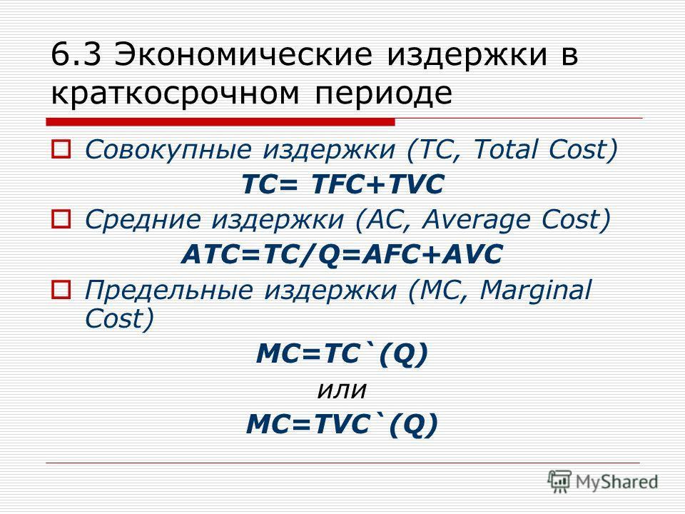 6.3 Экономические издержки в краткосрочном периоде Совокупные издержки (TC, Total Cost) TC= TFC+TVC Средние издержки (AC, Average Cost) ATC=TC/Q=AFC+AVC Предельные издержки (MC, Marginal Cost) MC=TC`(Q) или MC=TVC`(Q)