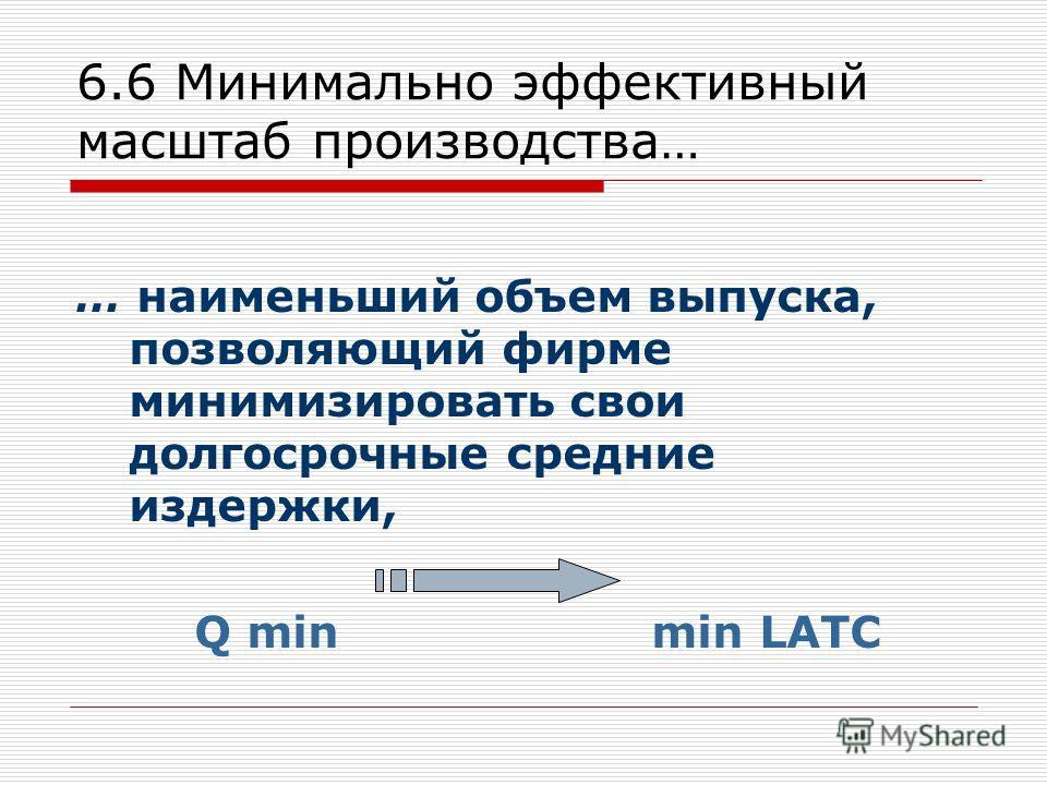 6.6 Минимально эффективный масштаб производства… … наименьший объем выпуска, позволяющий фирме минимизировать свои долгосрочные средние издержки, Q min min LATC
