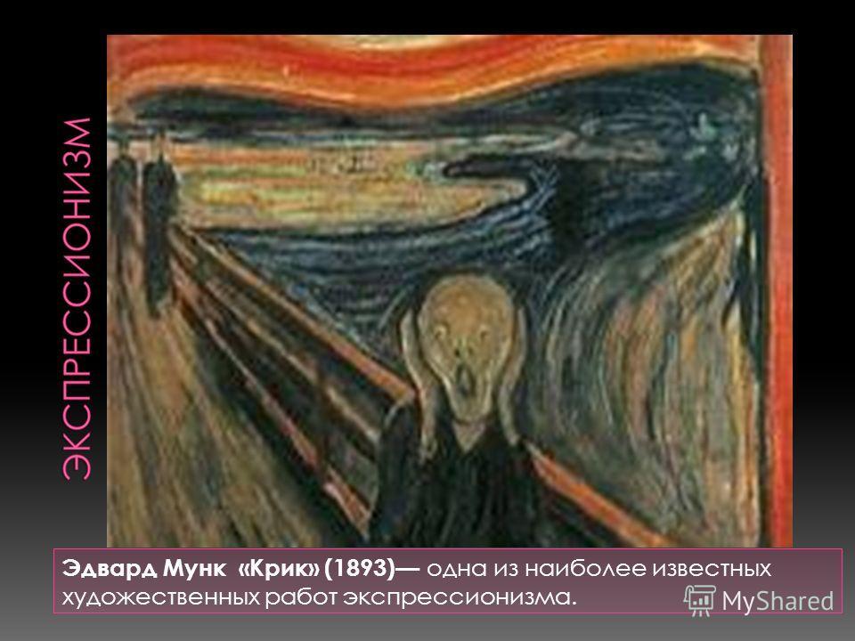 Эдвард Мунк «Крик» (1893) одна из наиболее известных художественных работ экспрессионизма.