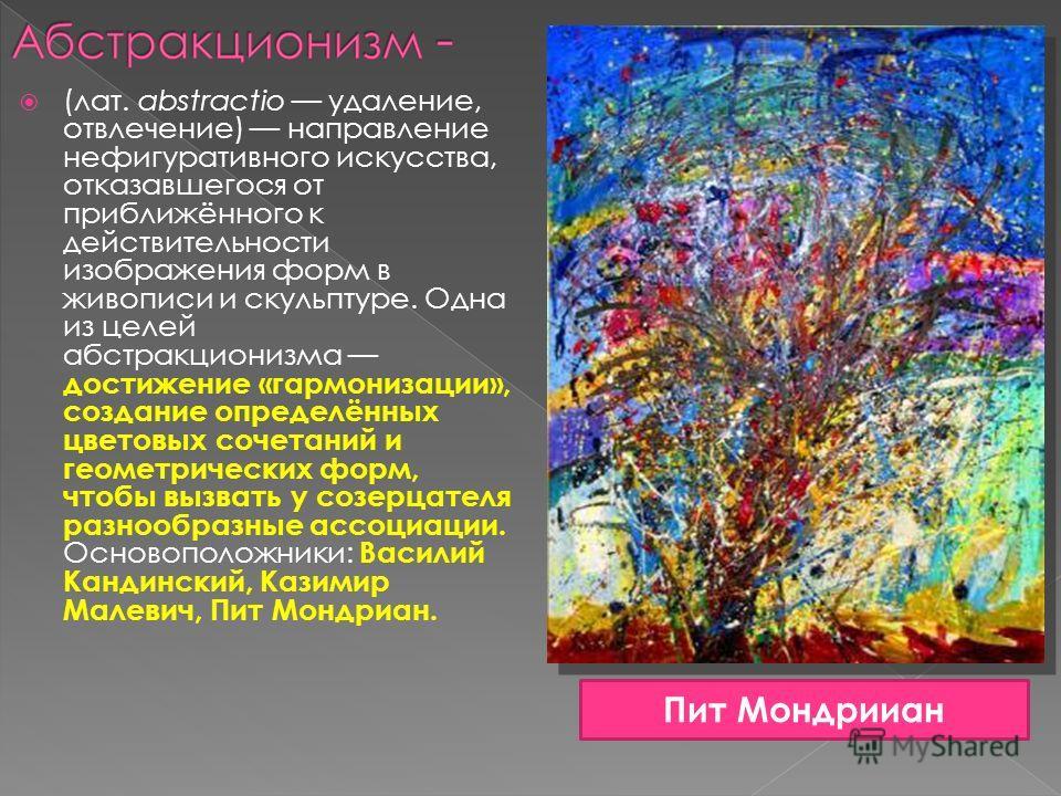 (лат. abstractio удаление, отвлечение) направление нефигуративного искусства, отказавшегося от приближённого к действительности изображения форм в живописи и скульптуре. Одна из целей абстракционизма достижение «гармонизации», создание определённых ц