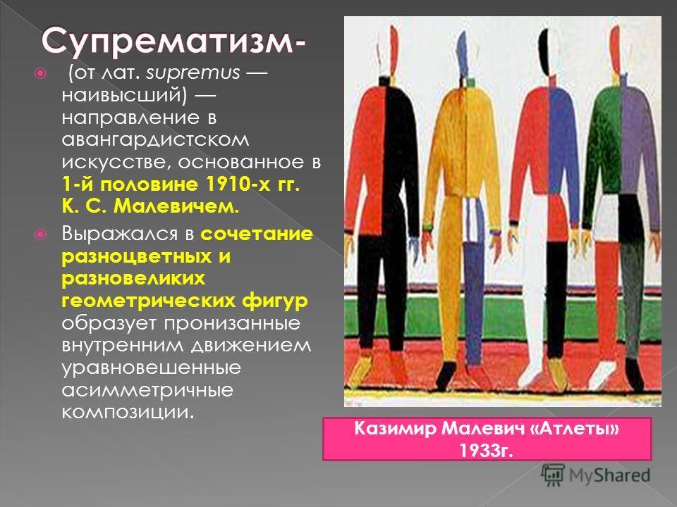 (от лат. supremus наивысший) направление в авангардистском искусстве, основанное в 1-й половине 1910-х гг. К. С. Малевичем. Выражался в сочетание разноцветных и разновеликих геометрических фигур образует пронизанные внутренним движением уравновешенны