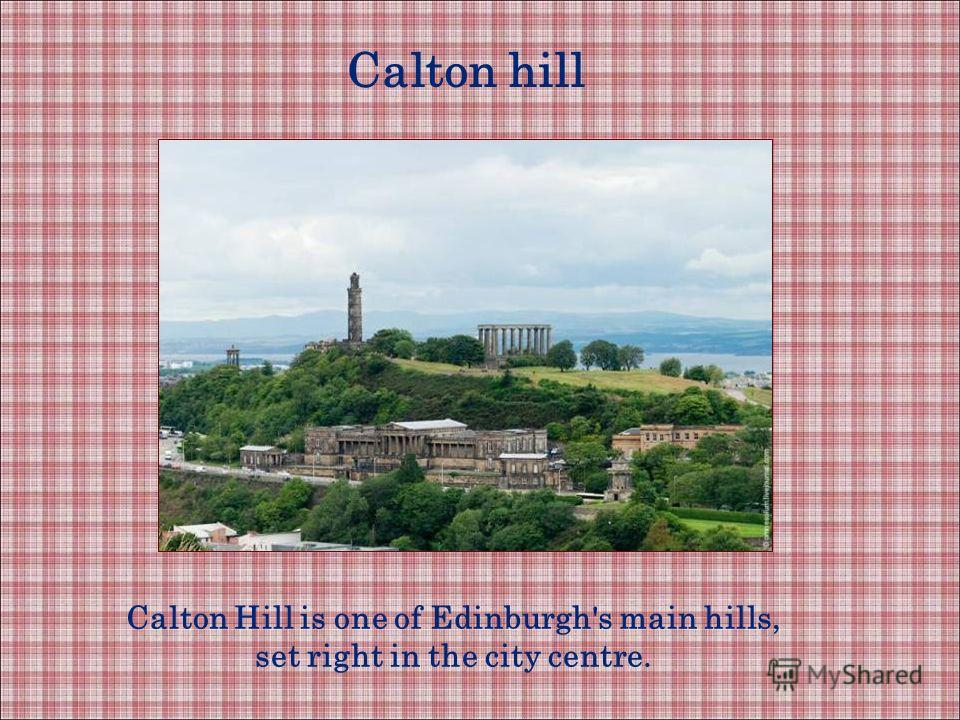 Calton hill Calton Hill is one of Edinburgh's main hills, set right in the city centre.