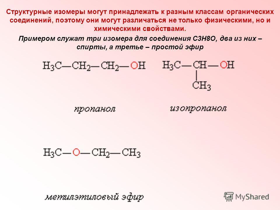 Структурные изомеры могут принадлежать к разным классам органических соединений, поэтому они могут различаться не только физическими, но и химическими свойствами. Примером служат три изомера для соединения С3Н8О, два из них – спирты, а третье – прост