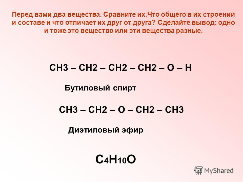Перед вами два вещества. Сравните их.Что общего в их строении и составе и что отличает их друг от друга? Сделайте вывод: одно и тоже это вещество или эти вещества разные. СН3 – СН2 – СН2 – СН2 – О – Н СН3 – СН2 – О – СН2 – СН3 С 4 Н 10 О Бутиловый сп