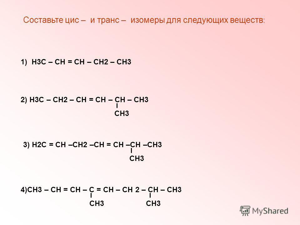 Составьте цис – и транс – изомеры для следующих веществ : 1) Н3С – СН = СН – СН2 – СН3 2) Н3С – СН2 – СН = СН – СН – СН3 СН3 3) Н2С = СН –СН2 –СН = СН –СН –СН3 СН3 4)СН3 – СН = СН – С = СН – СН 2 – СН – СН3 СН3 СН3