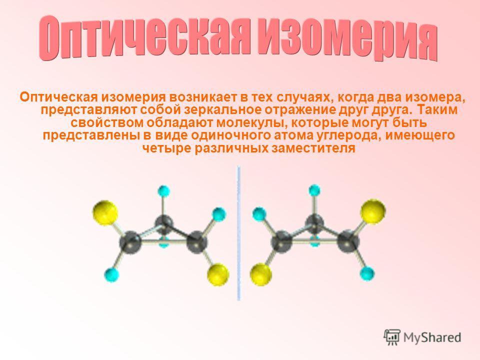Оптическая изомерия возникает в тех случаях, когда два изомера, представляют собой зеркальное отражение друг друга. Таким свойством обладают молекулы, которые могут быть представлены в виде одиночного атома углерода, имеющего четыре различных замести