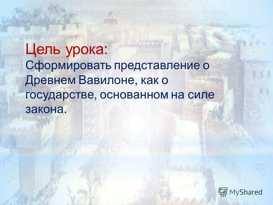 Цель урока: Сформировать представление о Древнем Вавилоне, как о государстве, основанном на силе закона.