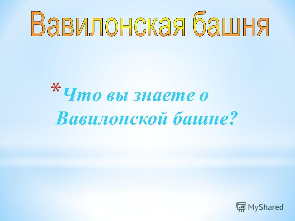 * Что вы знаете о Вавилонской башне?