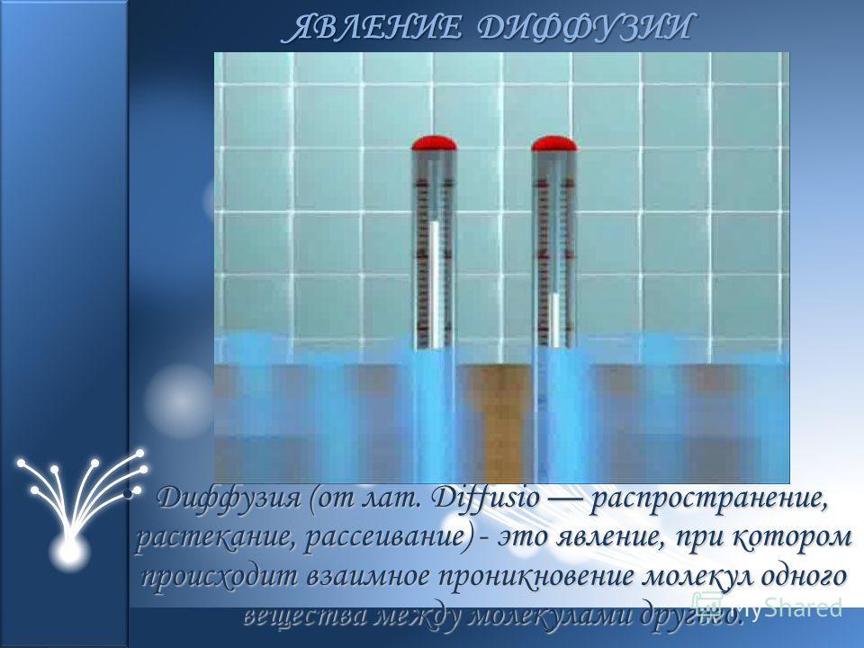 Диффузия (от лат. Diffusio распространение, растекание, рассеивание) - это явление, при котором происходит взаимное проникновение молекул одного вещества между молекулами другого. Диффузия (от лат. Diffusio распространение, растекание, рассеивание) -