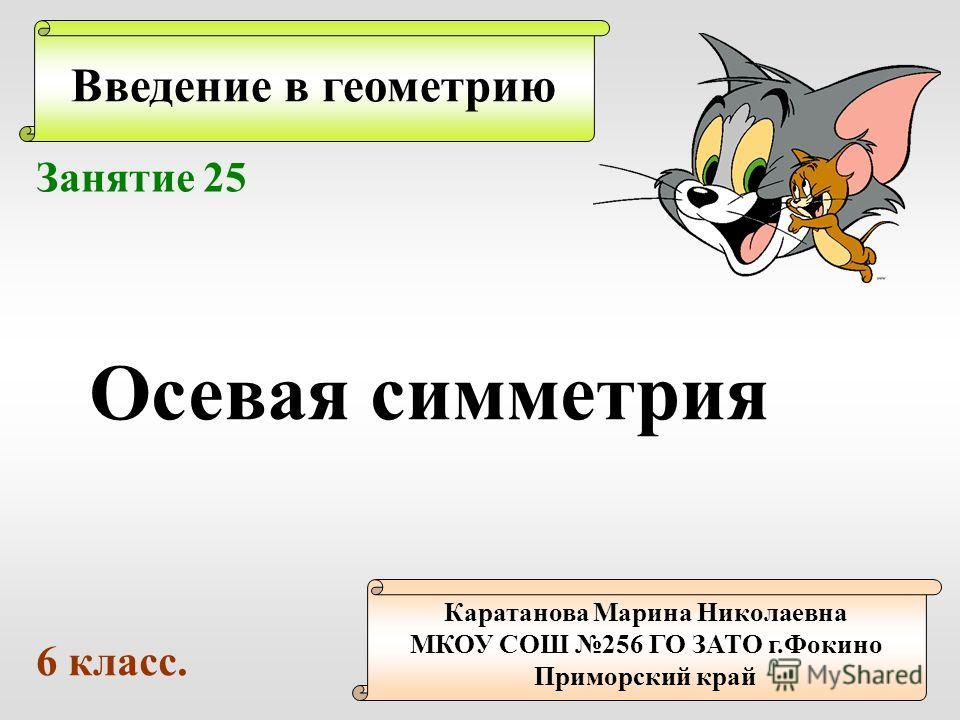 Введение в геометрию Каратанова Марина Николаевна МКОУ СОШ 256 ГО ЗАТО г.Фокино Приморский край Занятие 25 Осевая симметрия 6 класс.