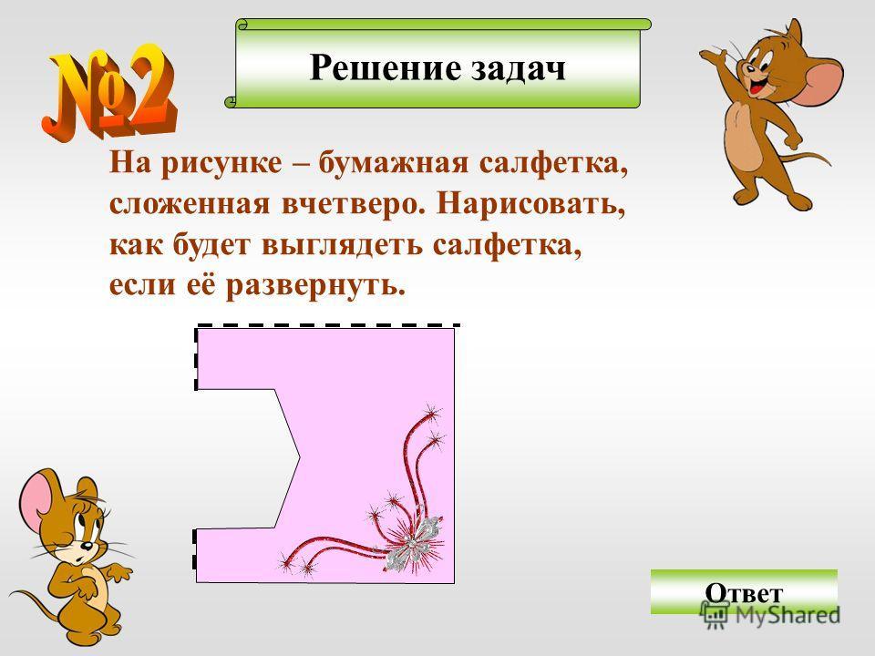 Решение задач На рисунке – бумажная салфетка, сложенная вчетверо. Нарисовать, как будет выглядеть салфетка, если её развернуть. Ответ