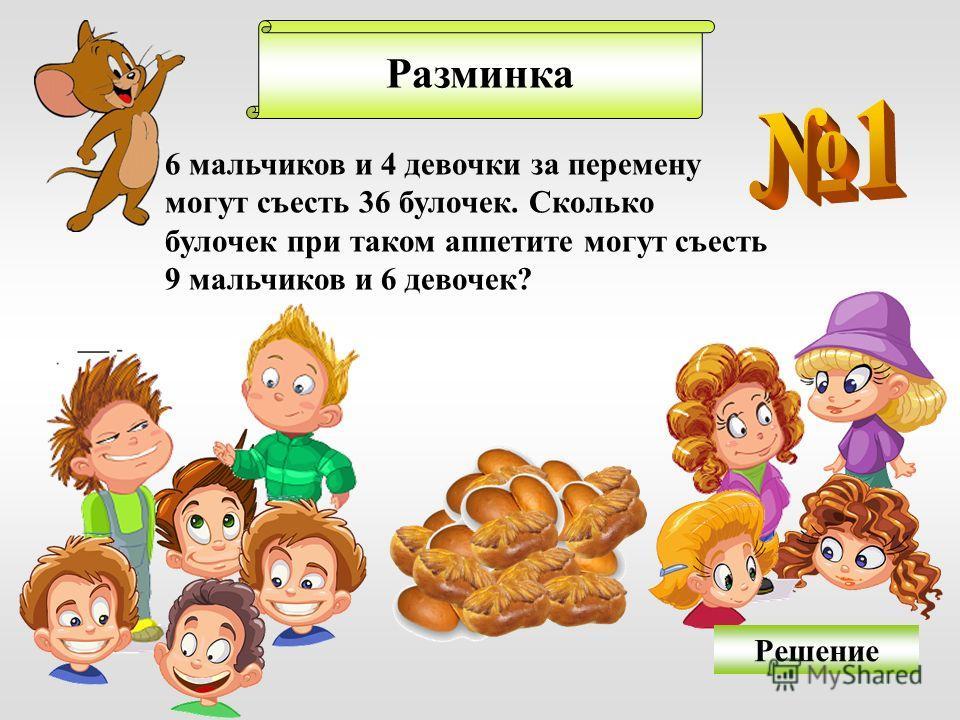 Разминка 6 мальчиков и 4 девочки за перемену могут съесть 36 булочек. Сколько булочек при таком аппетите могут съесть 9 мальчиков и 6 девочек? Решение