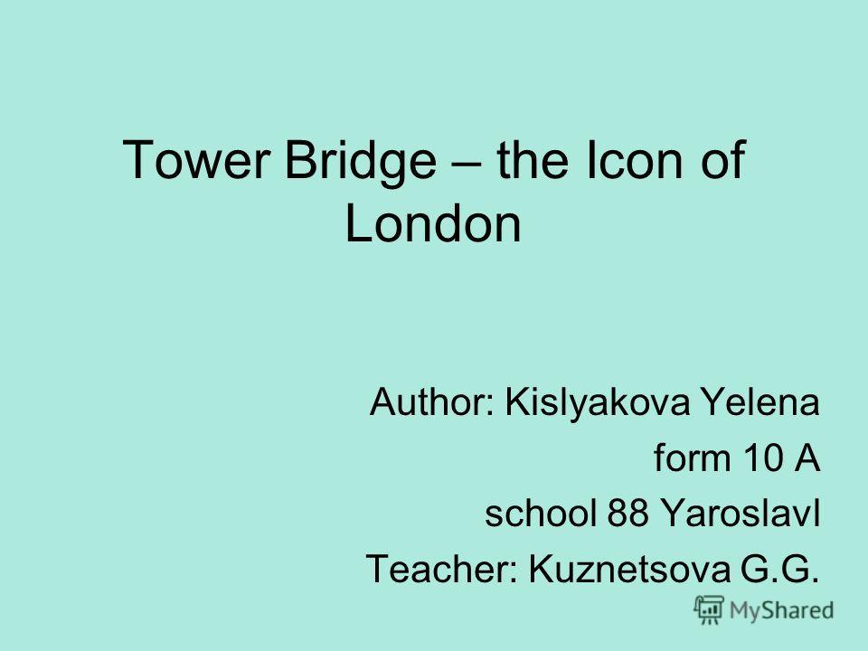 Tower Bridge – the Icon of London Author: Kislyakova Yelena form 10 A school 88 Yaroslavl Teacher: Kuznetsova G.G.