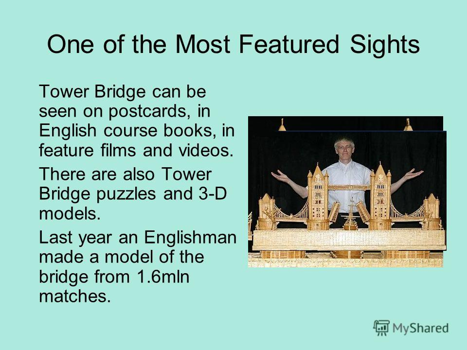 One of the Most Featured Sights Tower Bridge can be seen on postcards, in English course books, in feature films and videos. There are also Tower Bridge puzzles and 3-D models. Last year an Englishman made a model of the bridge from 1.6mln matches.