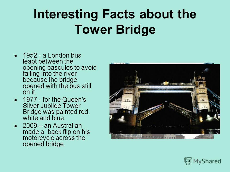 Interesting Facts about the Tower Bridge 1952 - a London bus leapt between the opening bascules to avoid falling into the river because the bridge opened with the bus still on it. 1977 - for the Queen's Silver Jubilee Tower Bridge was painted red, wh