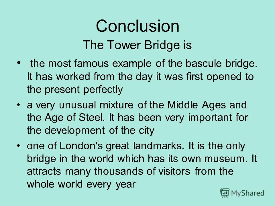 Conclusion The Tower Bridge is the most famous example of the bascule bridge. It has worked from the day it was first opened to the present perfectly a very unusual mixture of the Middle Ages and the Age of Steel. It has been very important for the d