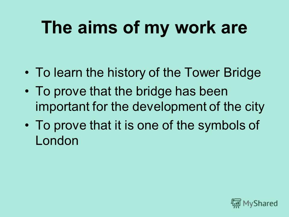 The aims of my work are To learn the history of the Tower Bridge To prove that the bridge has been important for the development of the city To prove that it is one of the symbols of London