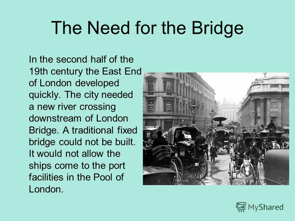 The Need for the Bridge In the second half of the 19th century the East End of London developed quickly. The city needed a new river crossing downstream of London Bridge. A traditional fixed bridge could not be built. It would not allow the ships com