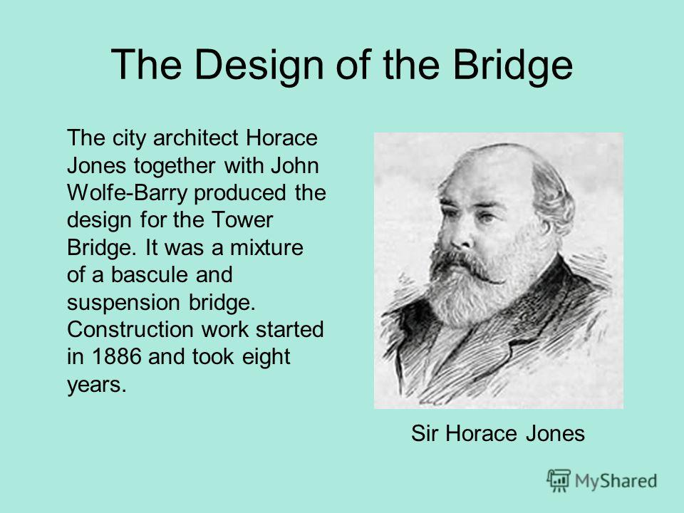 The Design of the Bridge The city architect Horace Jones together with John Wolfe-Barry produced the design for the Tower Bridge. It was a mixture of a bascule and suspension bridge. Construction work started in 1886 and took eight years. Sir Horace
