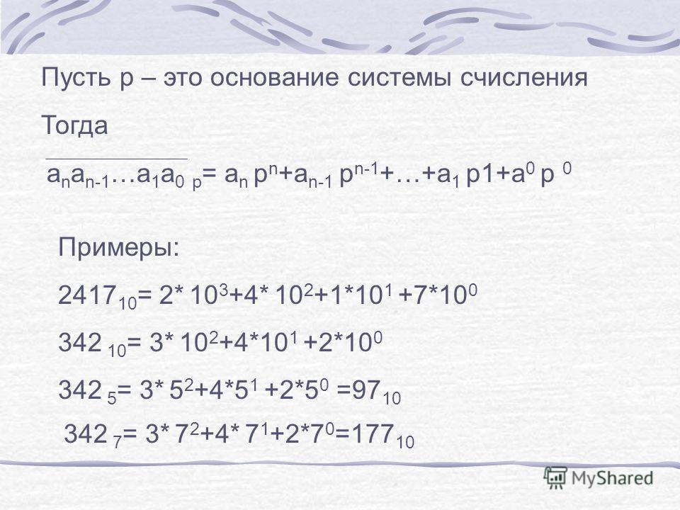 Пусть p – это основание системы счисления Тогда a n a n-1 …a 1 a 0 p = a n p n +a n-1 p n-1 +…+a 1 p1+a 0 p 0 Примеры: 2417 10 = 2* 10 3 +4* 10 2 +1*10 1 +7*10 0 342 10 = 3* 10 2 +4*10 1 +2*10 0 342 5 = 3* 5 2 +4*5 1 +2*5 0 =97 10 342 7 = 3* 7 2 +4*
